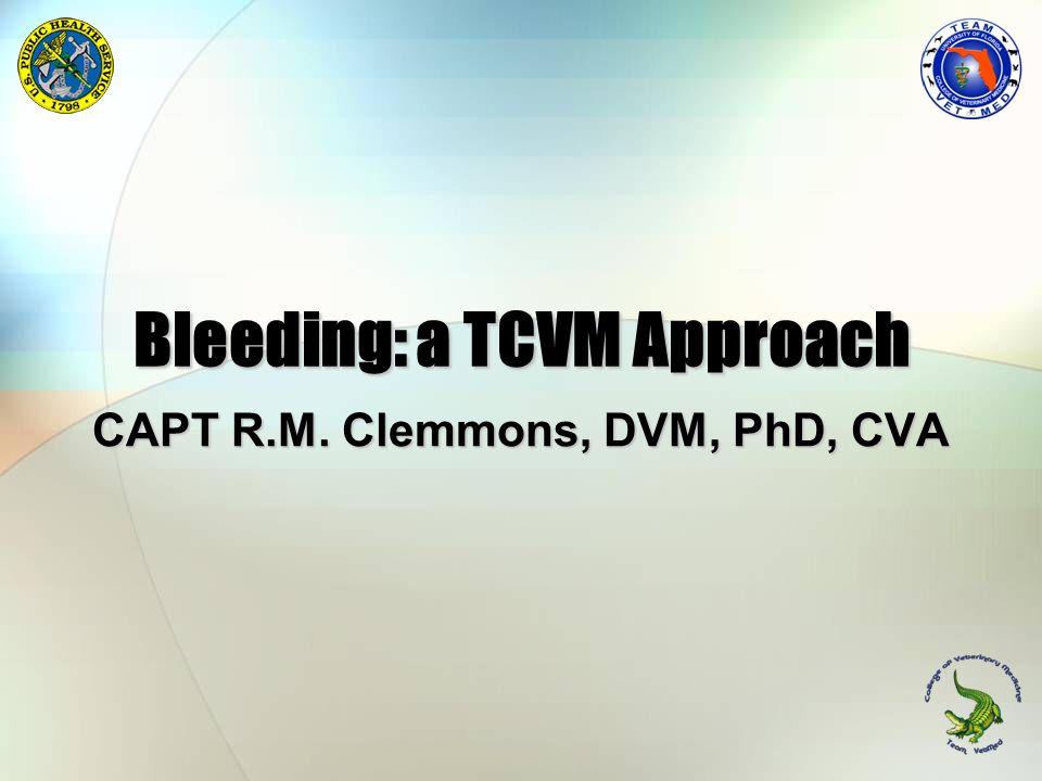 Bleeding: a TCVM Approach CAPT R.M. Clemmons, DVM, PhD, CVA