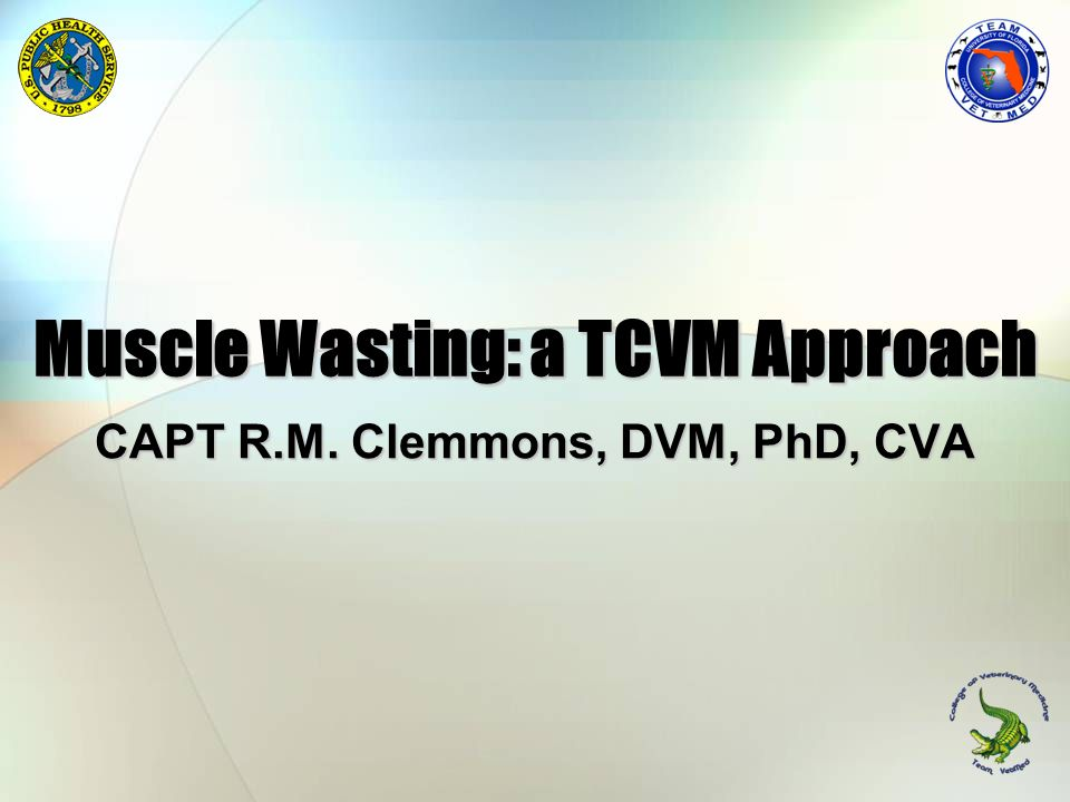 Muscle Wasting: a TCVM Approach CAPT R.M. Clemmons, DVM, PhD, CVA
