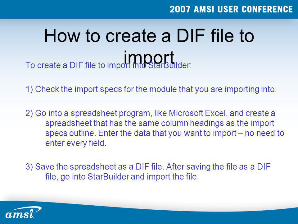How to create a DIF file to import To create a DIF file to import into StarBuilder: 1) Check the import specs for the module that you are importing in