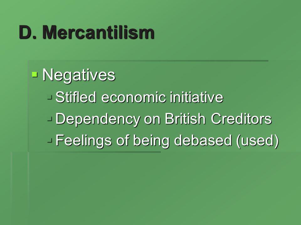 D. Mercantilism Negatives Negatives Stifled economic initiative Stifled economic initiative Dependency on British Creditors Dependency on British Cred