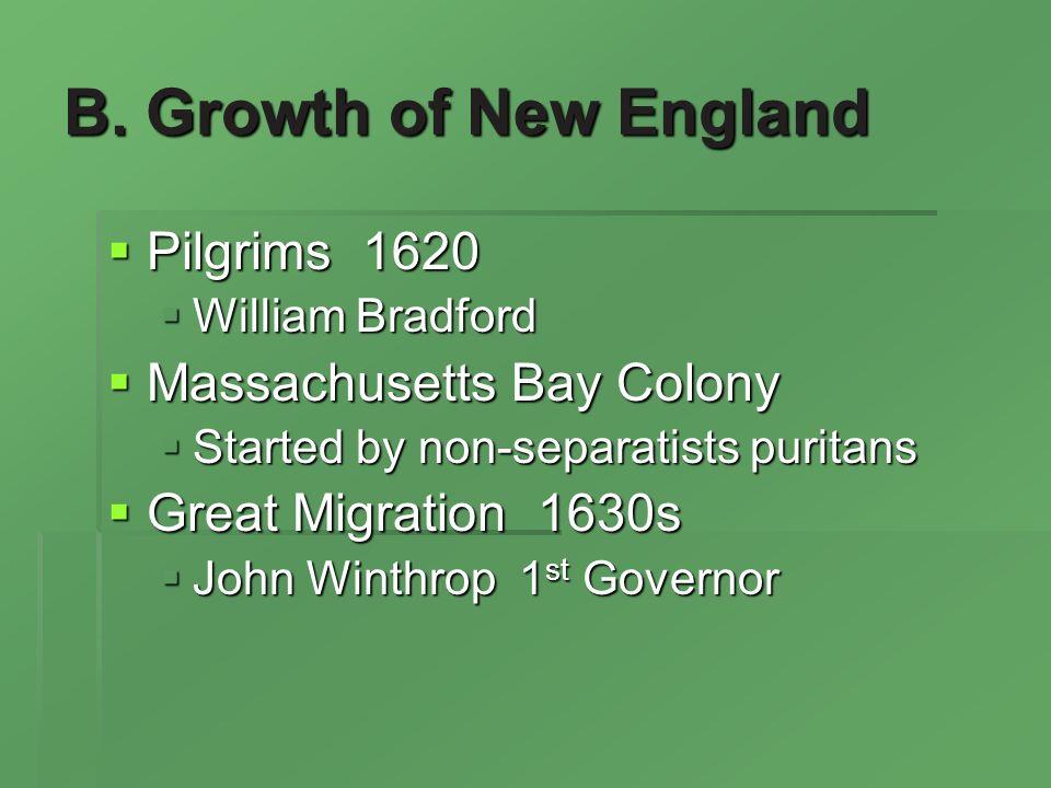 B. Growth of New England Pilgrims 1620 Pilgrims 1620 William Bradford William Bradford Massachusetts Bay Colony Massachusetts Bay Colony Started by no