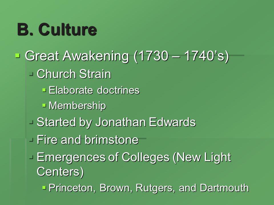 B. Culture Great Awakening (1730 – 1740s) Great Awakening (1730 – 1740s) Church Strain Church Strain Elaborate doctrines Elaborate doctrines Membershi