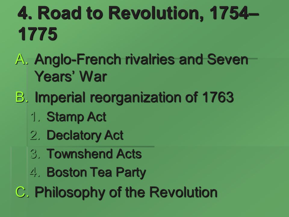 4. Road to Revolution, 1754– 1775 Anglo-French rivalries and Seven Years War Anglo-French rivalries and Seven Years War Imperial reorganization of 176