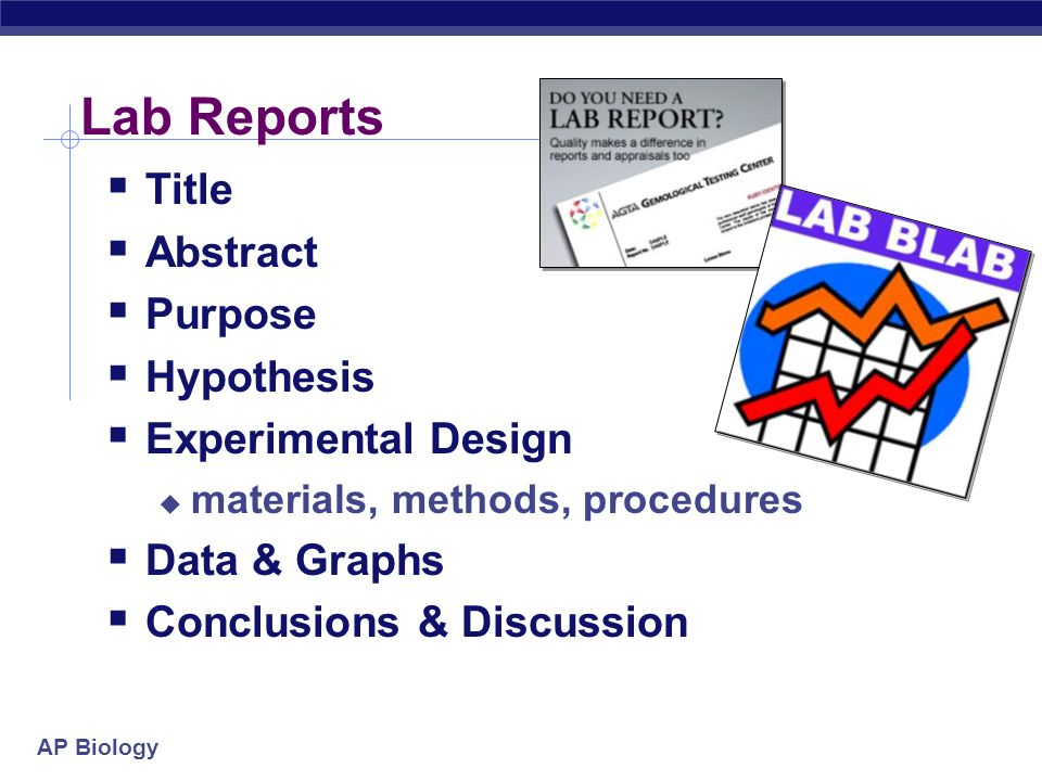 AP Biology Lab Reports Title Abstract Purpose Hypothesis Experimental Design materials, methods, procedures Data & Graphs Conclusions & Discussion