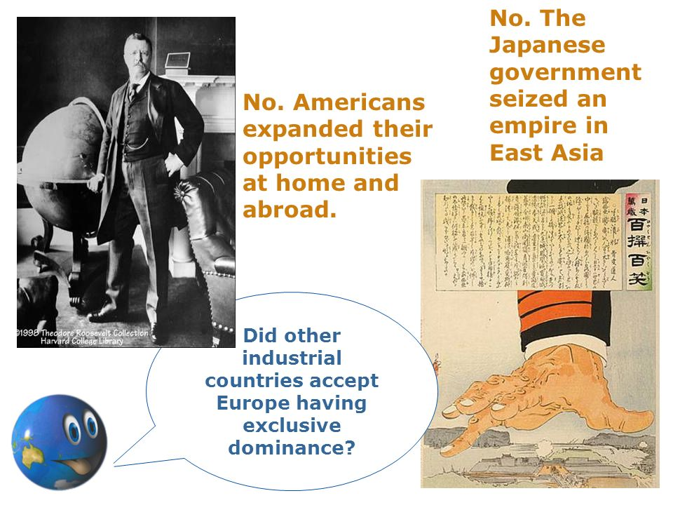 No. The Japanese government seized an empire in East Asia No. Americans expanded their opportunities at home and abroad. Did other industrial countrie