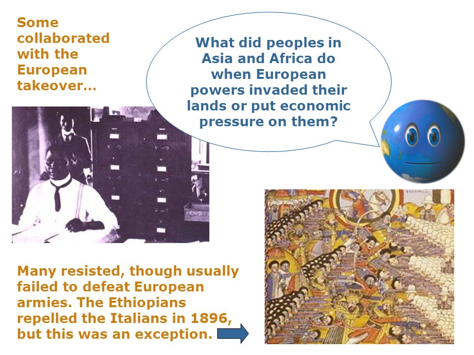 Some collaborated with the European takeover… Many resisted, though usually failed to defeat European armies. The Ethiopians repelled the Italians in