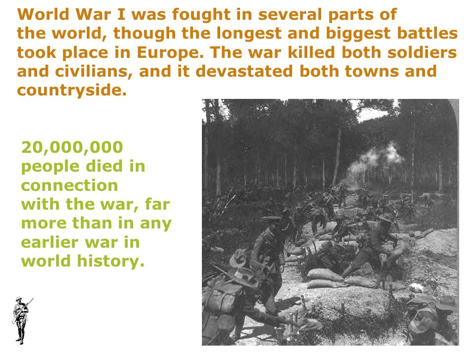 World War I was fought in several parts of the world, though the longest and biggest battles took place in Europe. The war killed both soldiers and ci