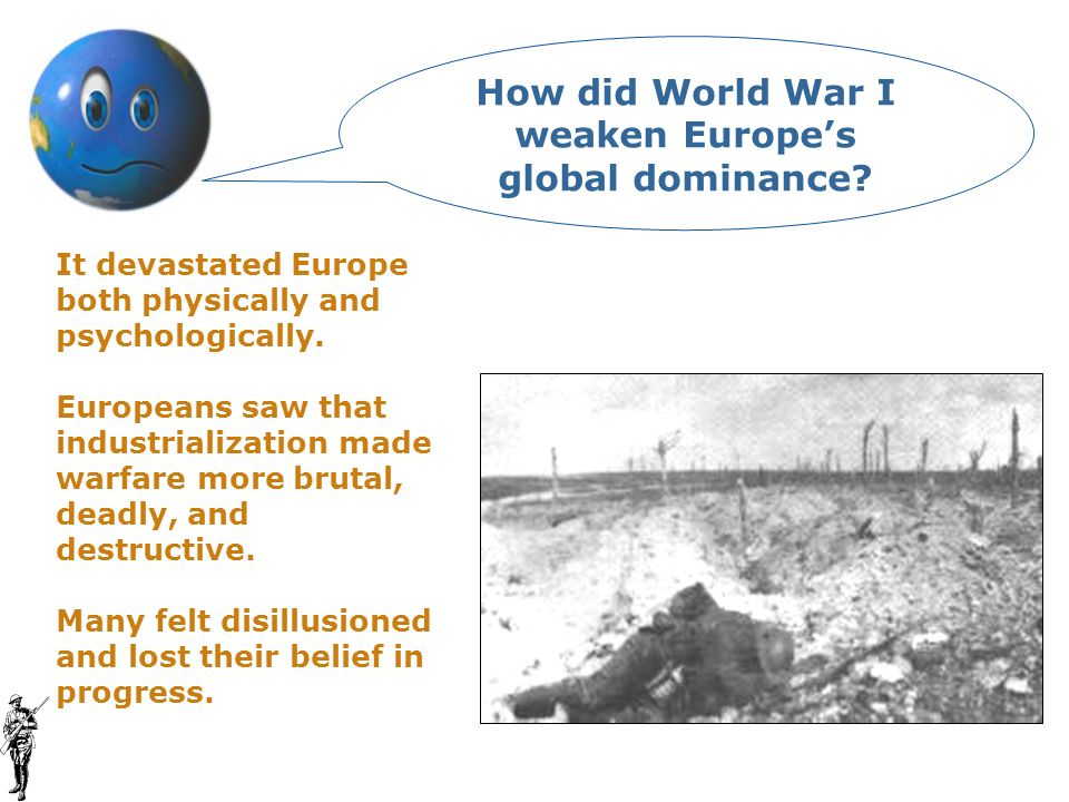 It devastated Europe both physically and psychologically. Europeans saw that industrialization made warfare more brutal, deadly, and destructive. Many