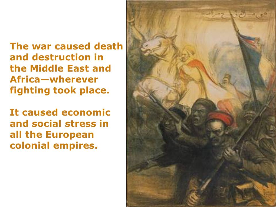 The war caused death and destruction in the Middle East and Africawherever fighting took place. It caused economic and social stress in all the Europe