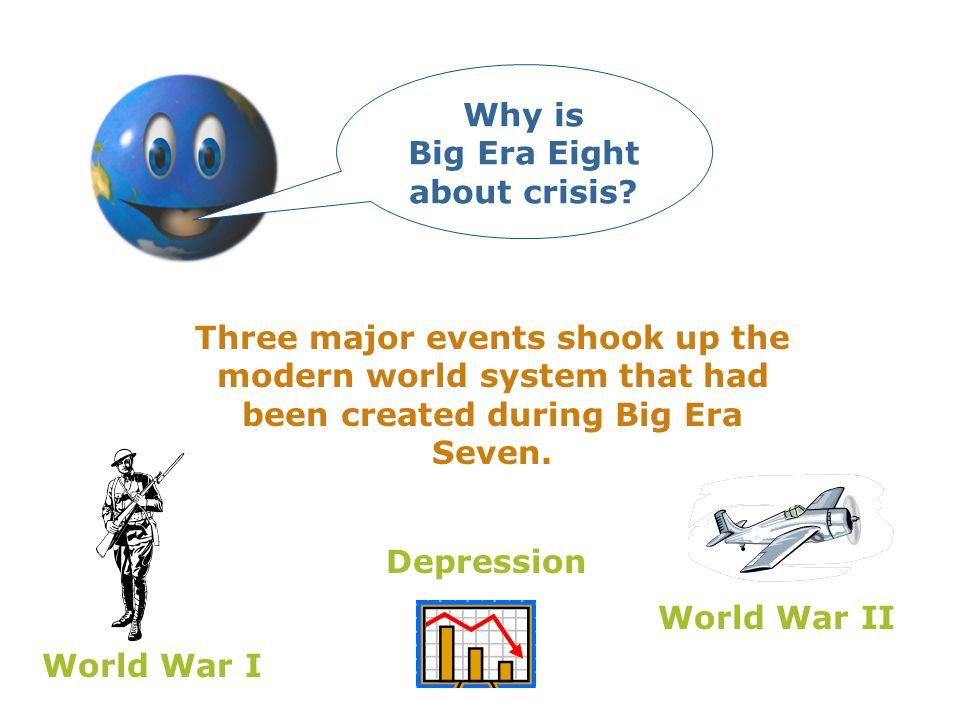 Three major events shook up the modern world system that had been created during Big Era Seven. World War I Depression World War II Why is Big Era Eig