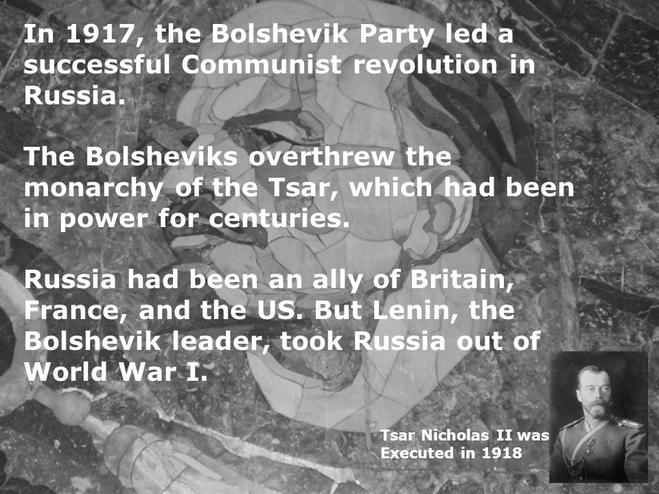 In 1917, the Bolshevik Party led a successful Communist revolution in Russia. The Bolsheviks overthrew the monarchy of the Tsar, which had been in pow