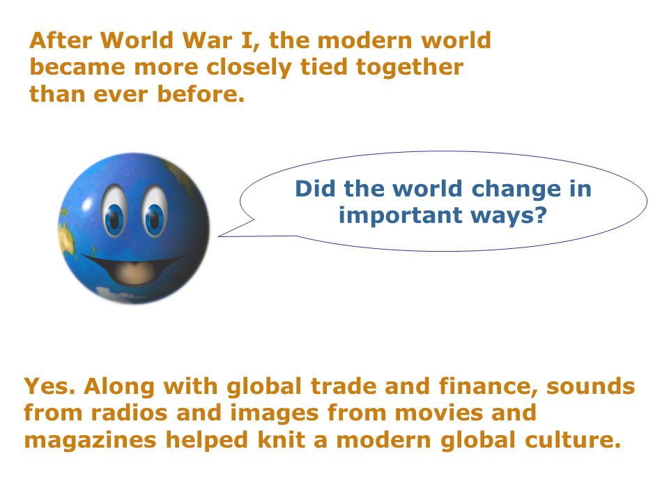After World War I, the modern world became more closely tied together than ever before. Yes. Along with global trade and finance, sounds from radios a