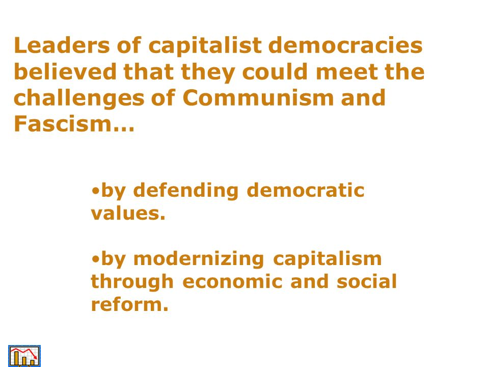 Leaders of capitalist democracies believed that they could meet the challenges of Communism and Fascism… by defending democratic values. by modernizin
