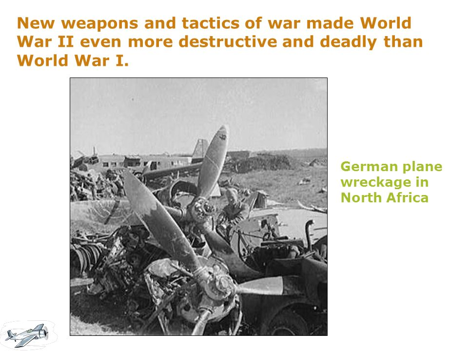 New weapons and tactics of war made World War II even more destructive and deadly than World War I. German plane wreckage in North Africa