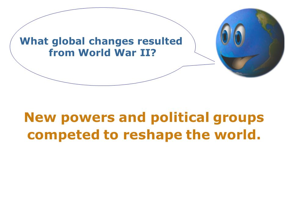 What global changes resulted from World War II? New powers and political groups competed to reshape the world.