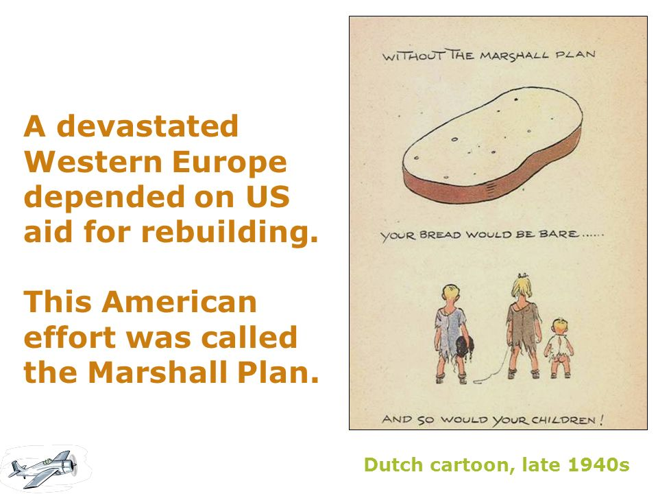 A devastated Western Europe depended on US aid for rebuilding. This American effort was called the Marshall Plan. Dutch cartoon, late 1940s