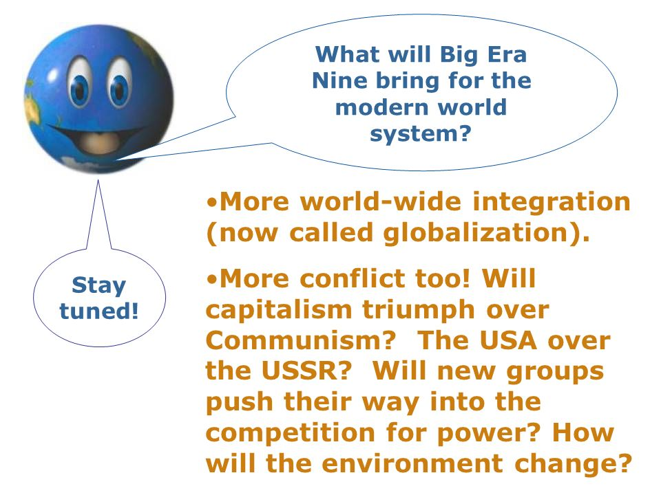 More world-wide integration (now called globalization). More conflict too! Will capitalism triumph over Communism? The USA over the USSR? Will new gro