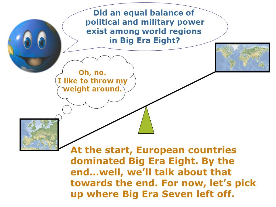 Did an equal balance of political and military power exist among world regions in Big Era Eight? Oh, no. I like to throw my weight around. At the star