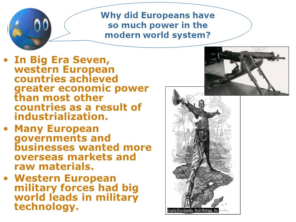 In Big Era Seven, western European countries achieved greater economic power than most other countries as a result of industrialization. Many European