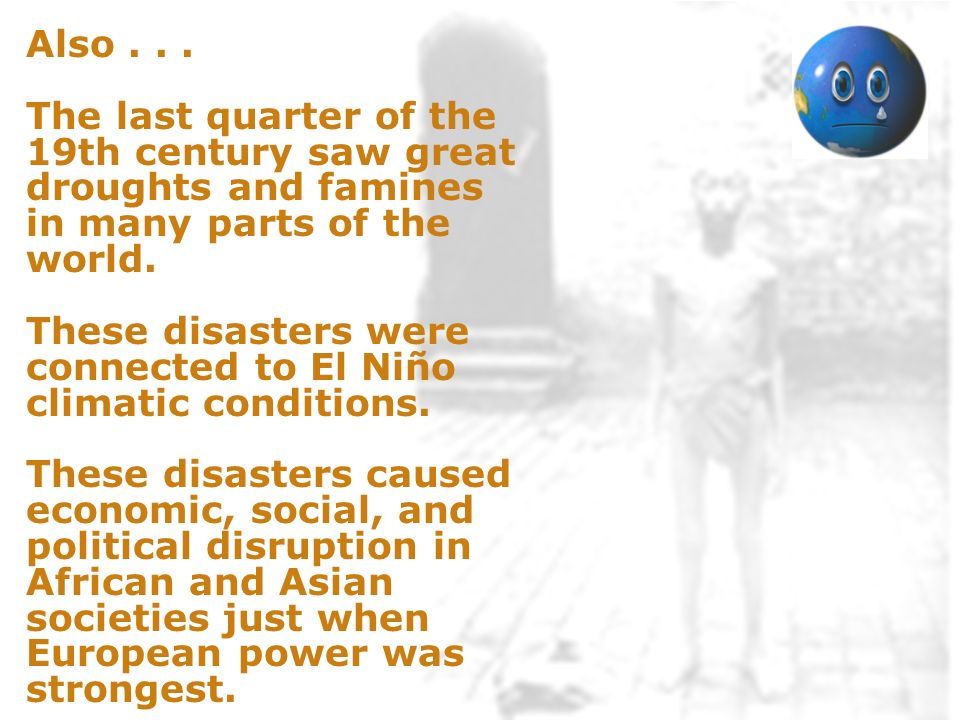 Also... The last quarter of the 19th century saw great droughts and famines in many parts of the world. These disasters were connected to El Niño clim