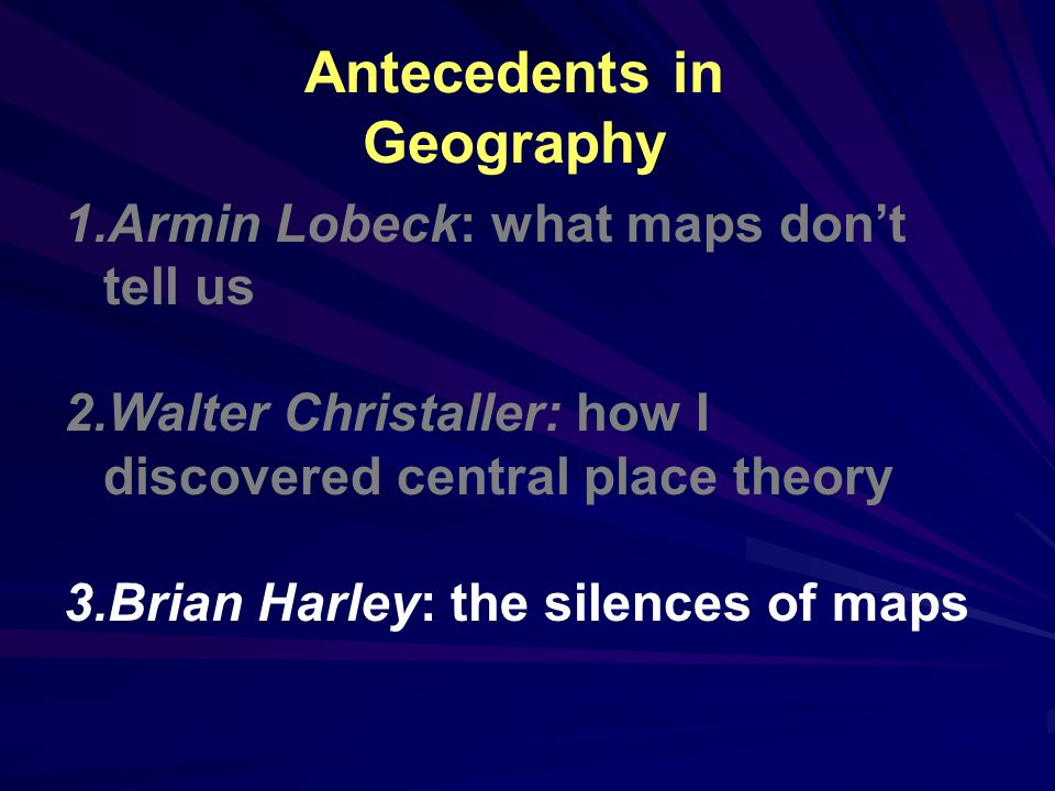 Antecedents in Geography 1.Armin Lobeck: what maps dont tell us 2.Walter Christaller: how I discovered central place theory 3.Brian Harley: the silences of maps
