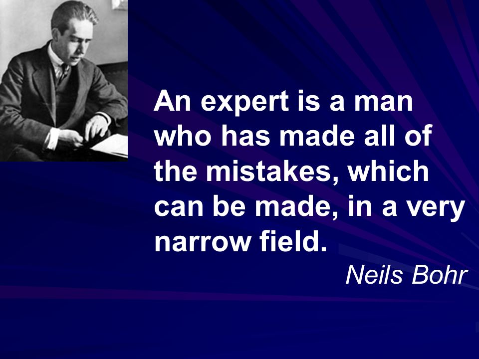 An expert is a man who has made all of the mistakes, which can be made, in a very narrow field.