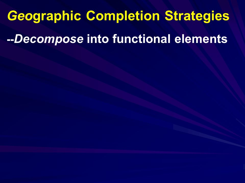 -- Decompose into functional elements Geographic Completion Strategies