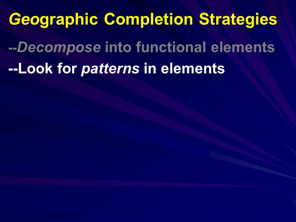 -- Decompose into functional elements --Look for patterns in elements Geographic Completion Strategies