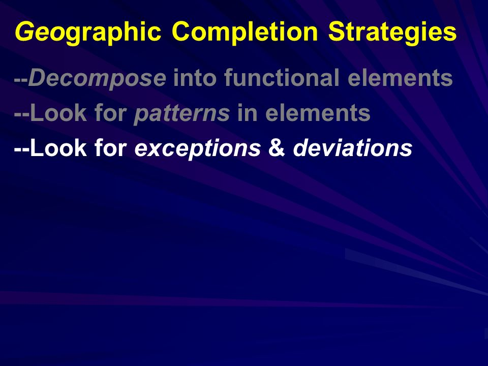 -- Decompose into functional elements --Look for patterns in elements --Look for exceptions & deviations Geographic Completion Strategies