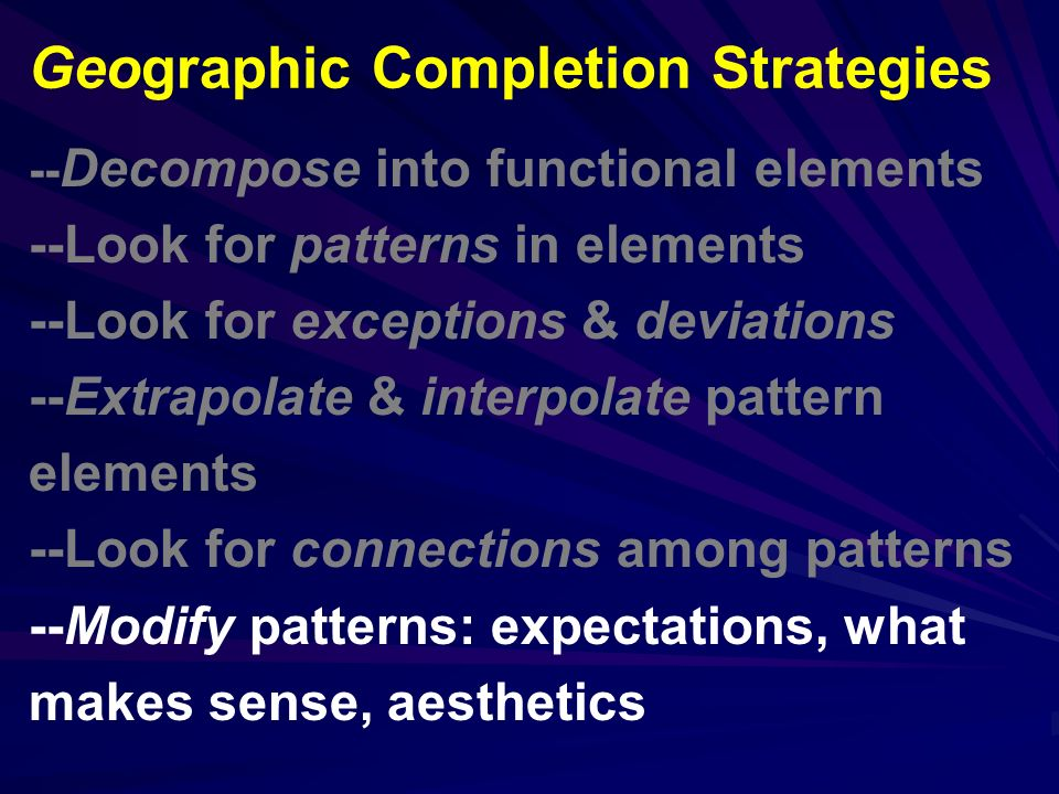 -- Decompose into functional elements --Look for patterns in elements --Look for exceptions & deviations --Extrapolate & interpolate pattern elements --Look for connections among patterns --Modify patterns: expectations, what makes sense, aesthetics Geographic Completion Strategies