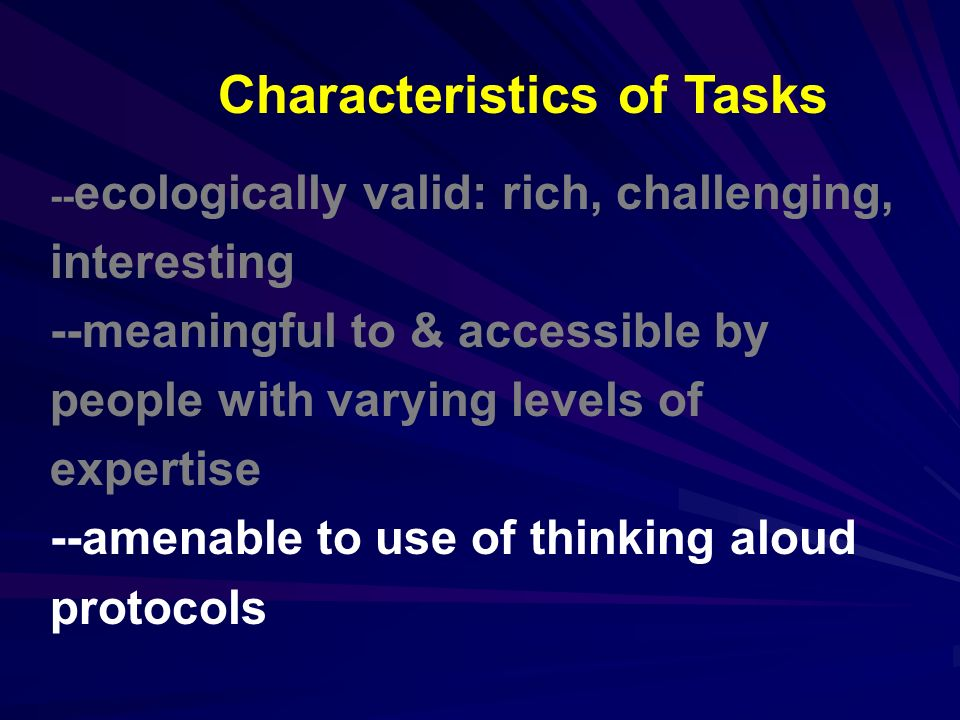 -- ecologically valid: rich, challenging, interesting --meaningful to & accessible by people with varying levels of expertise --amenable to use of thinking aloud protocols Characteristics of Tasks