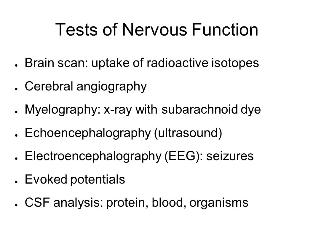 Tests of Nervous Function Brain scan: uptake of radioactive isotopes Cerebral angiography Myelography: x-ray with subarachnoid dye Echoencephalography