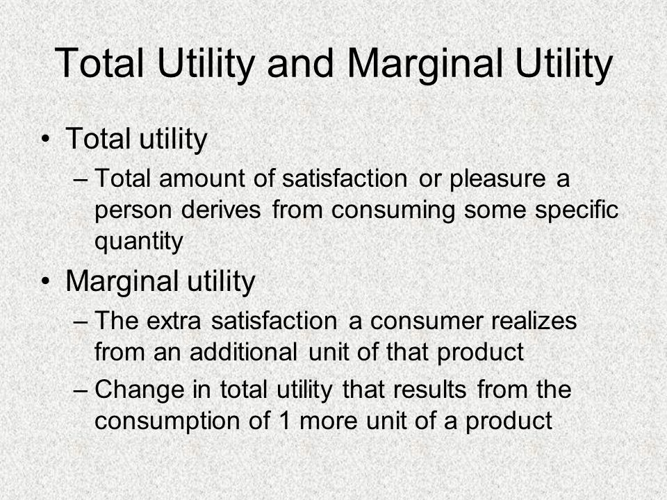 Total Utility and Marginal Utility Total utility –Total amount of satisfaction or pleasure a person derives from consuming some specific quantity Marg