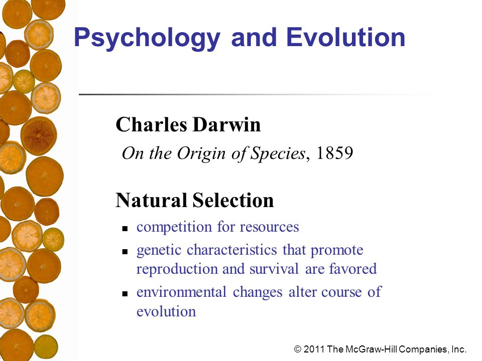 © 2011 The McGraw-Hill Companies, Inc. Psychology and Evolution Charles Darwin On the Origin of Species, 1859 Natural Selection competition for resour