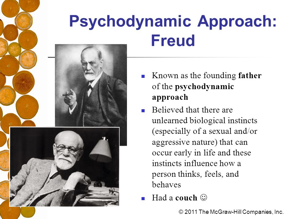 © 2011 The McGraw-Hill Companies, Inc. Psychodynamic Approach: Freud Known as the founding father of the psychodynamic approach Believed that there ar