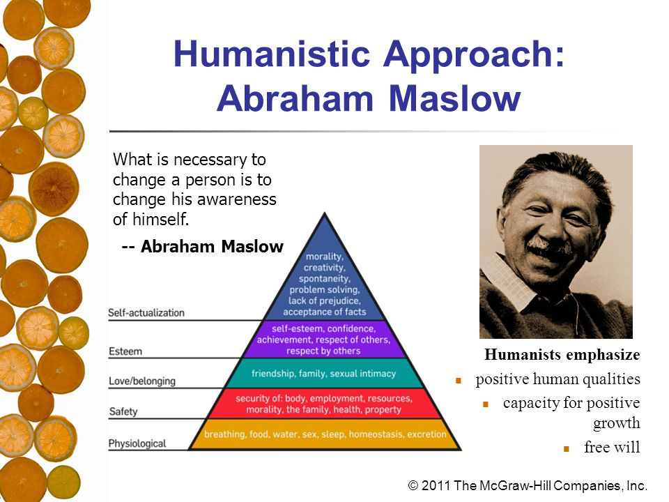 © 2011 The McGraw-Hill Companies, Inc. Humanistic Approach: Abraham Maslow Humanists emphasize positive human qualities capacity for positive growth f
