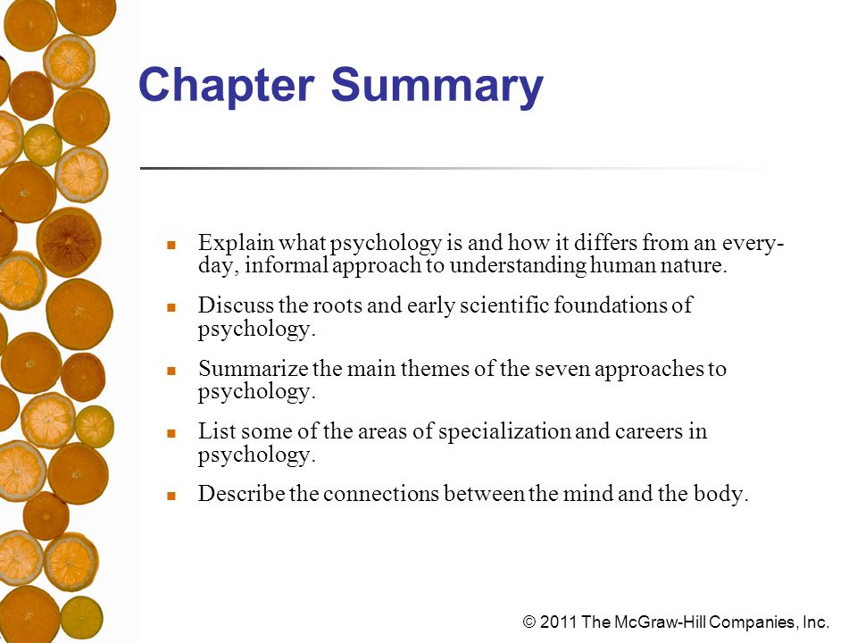 © 2011 The McGraw-Hill Companies, Inc. Chapter Summary Explain what psychology is and how it differs from an every- day, informal approach to understa