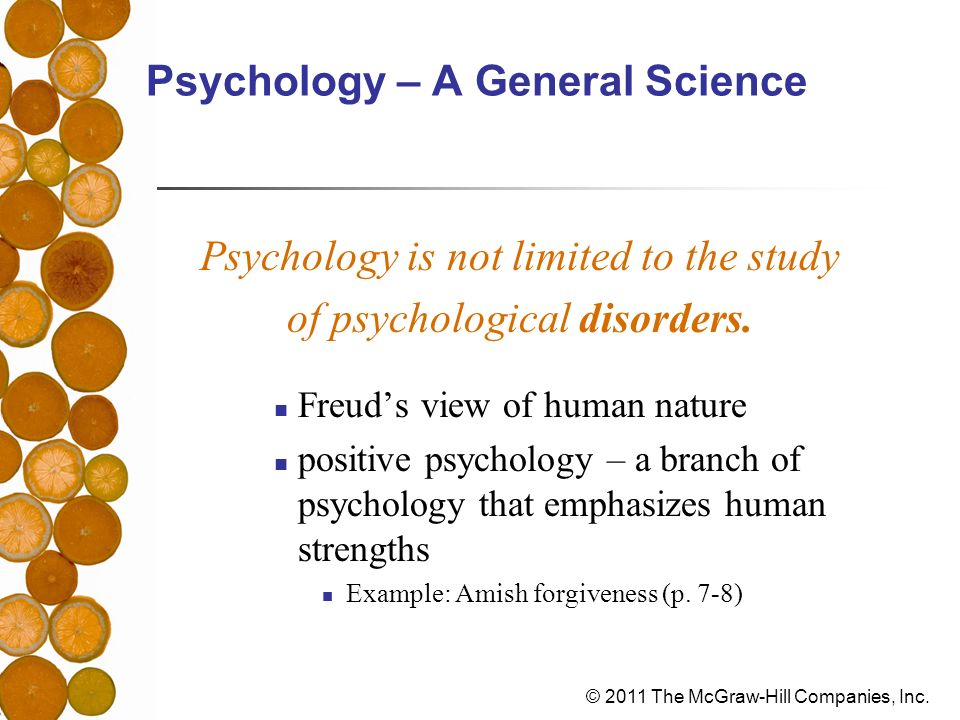 © 2011 The McGraw-Hill Companies, Inc. Psychology – A General Science Psychology is not limited to the study of psychological disorders. Freuds view o