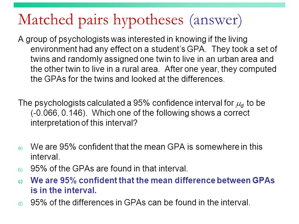 Matched pairs hypotheses (answer) A group of psychologists was interested in knowing if the living environment had any effect on a students GPA. They
