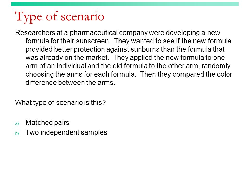 Type of scenario Researchers at a pharmaceutical company were developing a new formula for their sunscreen. They wanted to see if the new formula prov