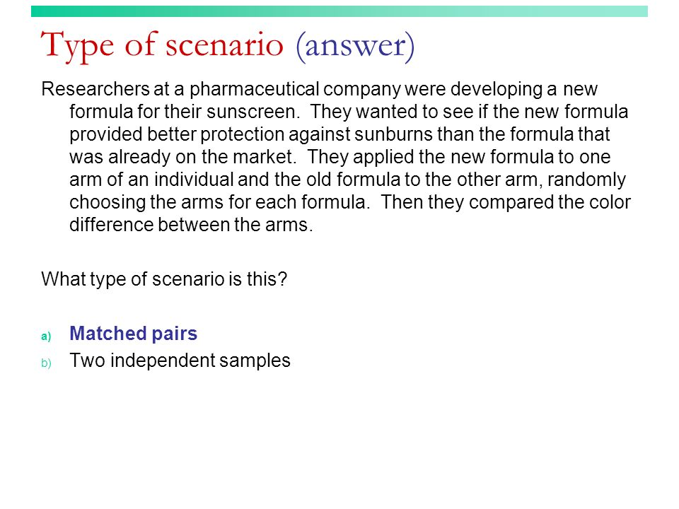 Type of scenario (answer) Researchers at a pharmaceutical company were developing a new formula for their sunscreen. They wanted to see if the new for