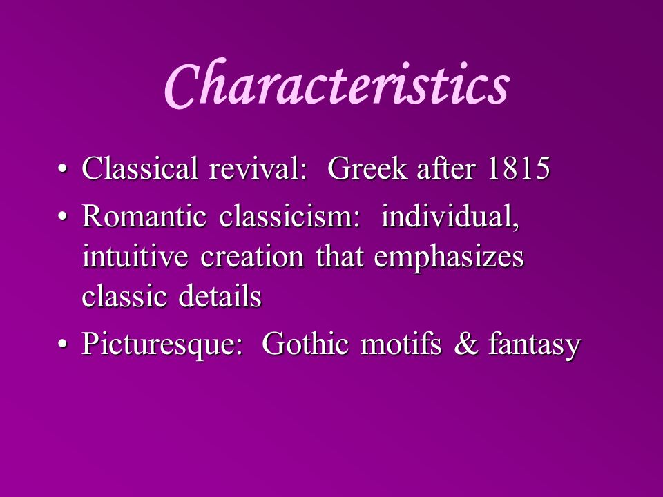 Characteristics Classical revival: Greek after 1815Classical revival: Greek after 1815 Romantic classicism: individual, intuitive creation that emphas