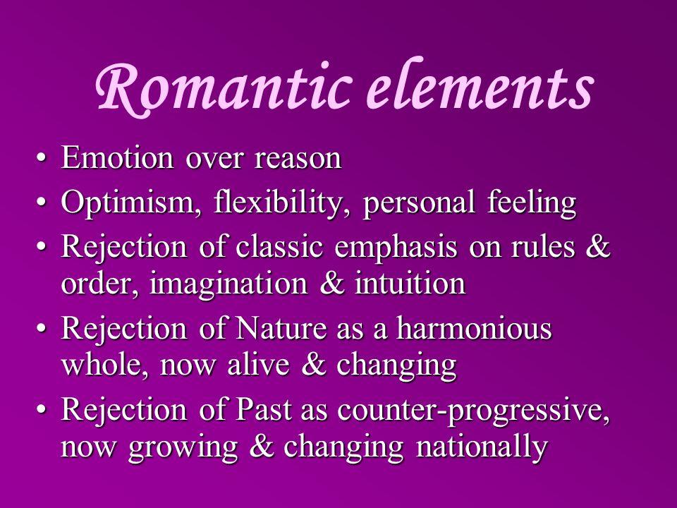 Romantic elements Emotion over reasonEmotion over reason Optimism, flexibility, personal feelingOptimism, flexibility, personal feeling Rejection of c
