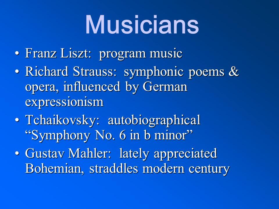 Musicians Franz Liszt: program musicFranz Liszt: program music Richard Strauss: symphonic poems & opera, influenced by German expressionismRichard Str