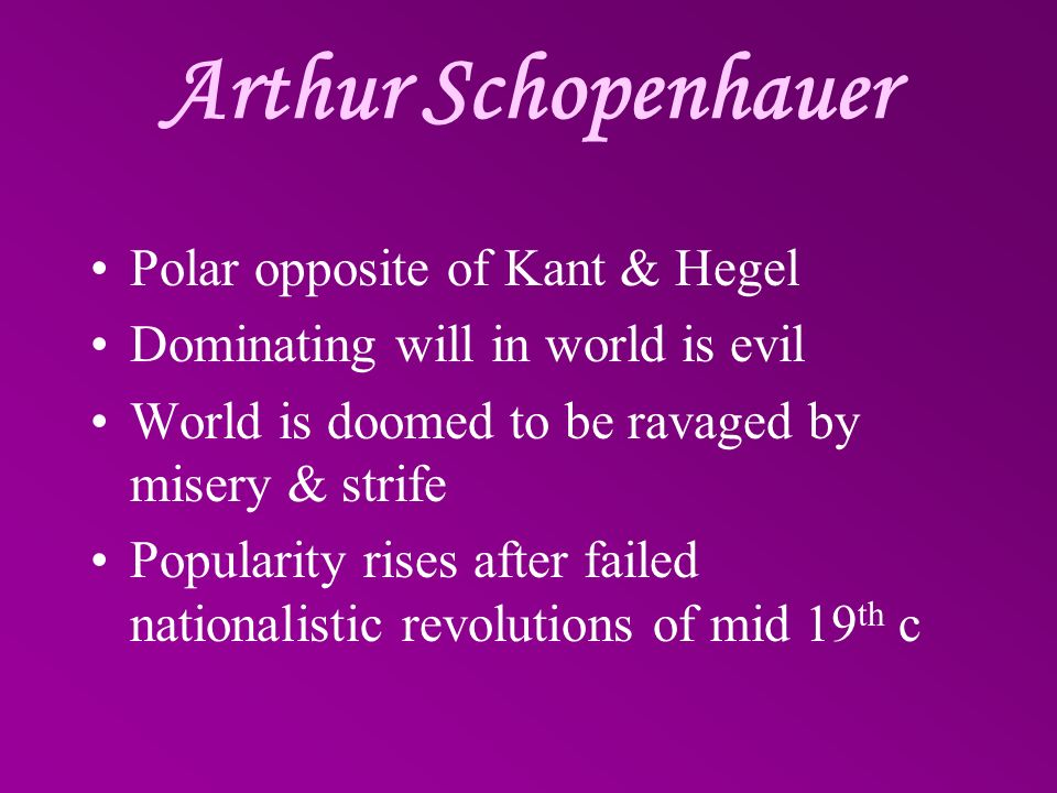 Arthur Schopenhauer Polar opposite of Kant & Hegel Dominating will in world is evil World is doomed to be ravaged by misery & strife Popularity rises