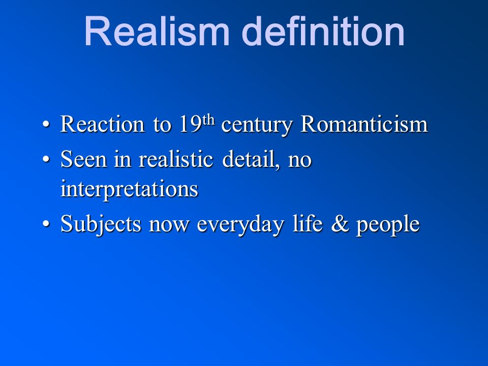 Realism definition Reaction to 19 th century RomanticismReaction to 19 th century Romanticism Seen in realistic detail, no interpretationsSeen in real