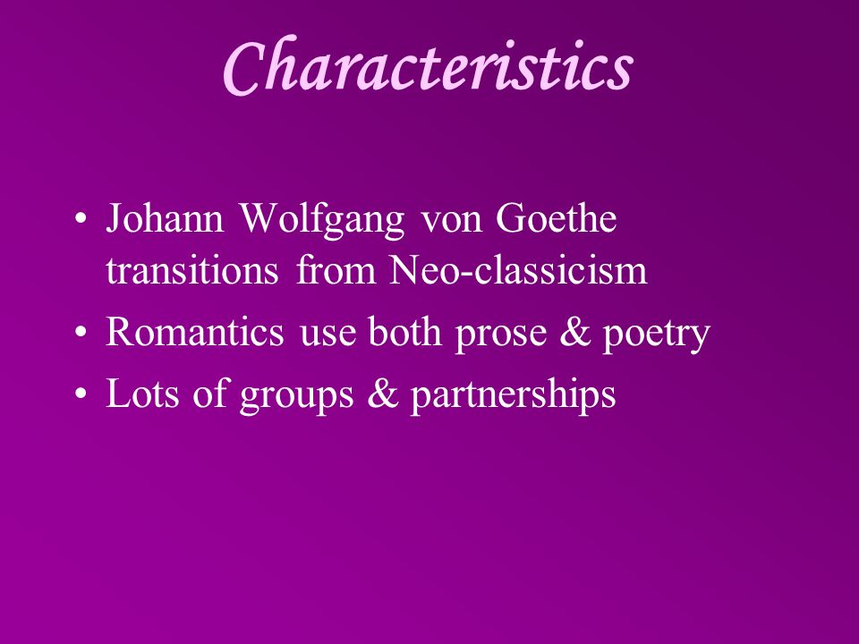 Characteristics Johann Wolfgang von Goethe transitions from Neo-classicism Romantics use both prose & poetry Lots of groups & partnerships