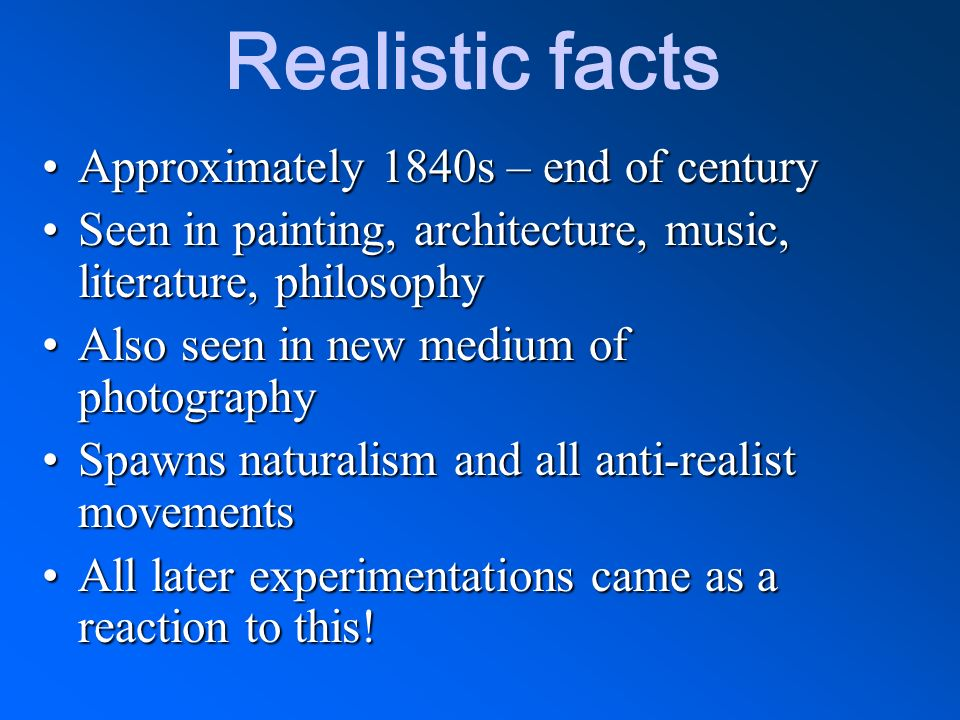 Realistic facts Approximately 1840s – end of centuryApproximately 1840s – end of century Seen in painting, architecture, music, literature, philosophy