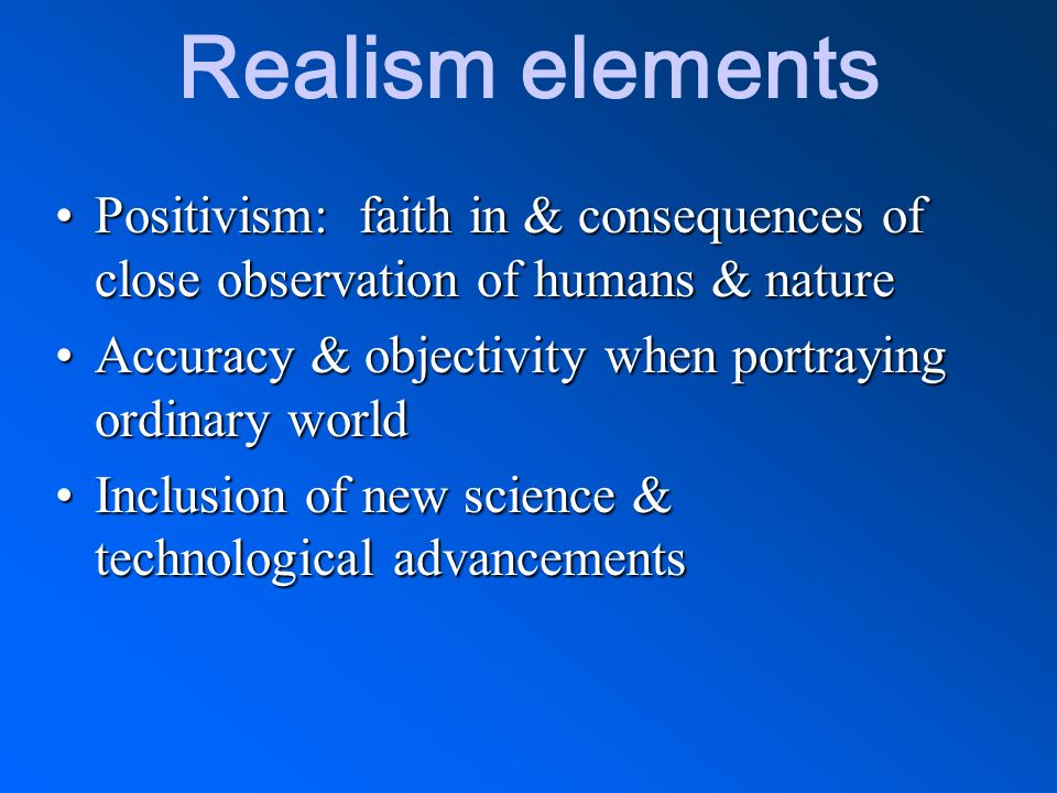 Realism elements Positivism: faith in & consequences of close observation of humans & naturePositivism: faith in & consequences of close observation o