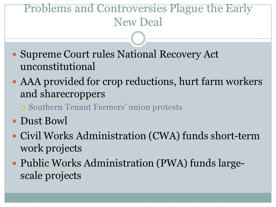 Problems and Controversies Plague the Early New Deal Supreme Court rules National Recovery Act unconstitutional AAA provided for crop reductions, hurt